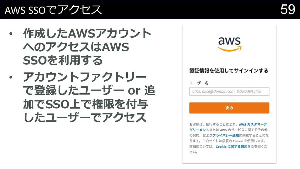 59 AWS SSOでアクセス • 作成したAWSアカウント へのアクセスはAWS SSOを利...