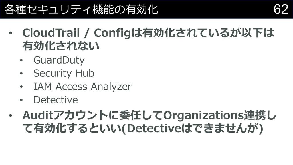 62 各種セキュリティ機能の有効化 • CloudTrail / Configは有効化されてい...