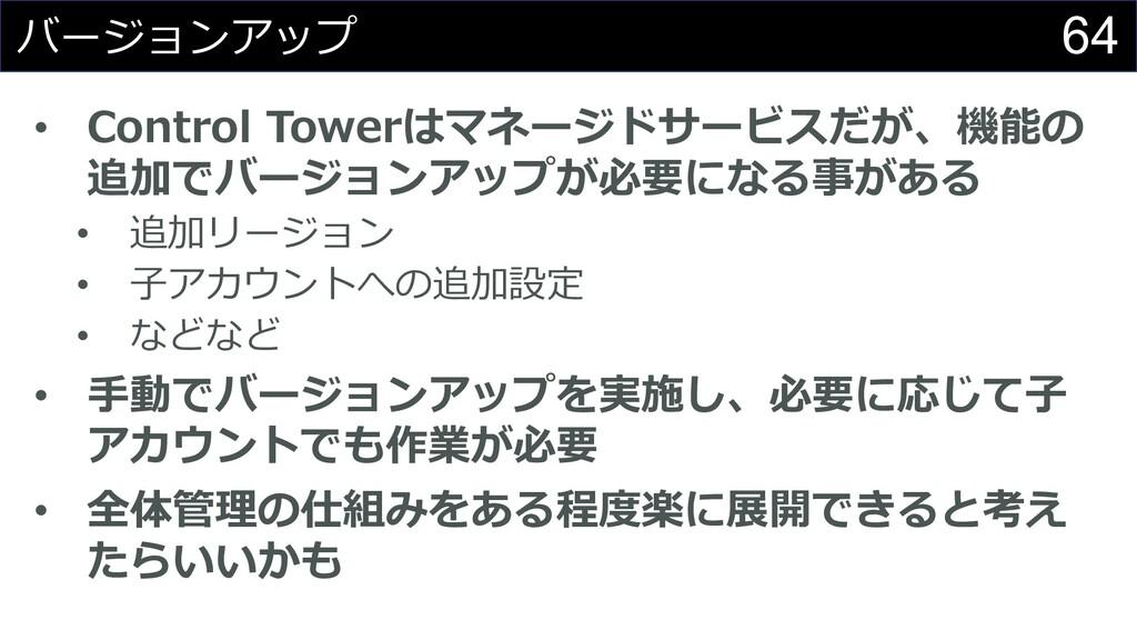 64 バージョンアップ • Control Towerはマネージドサービスだが、機能の 追加で...