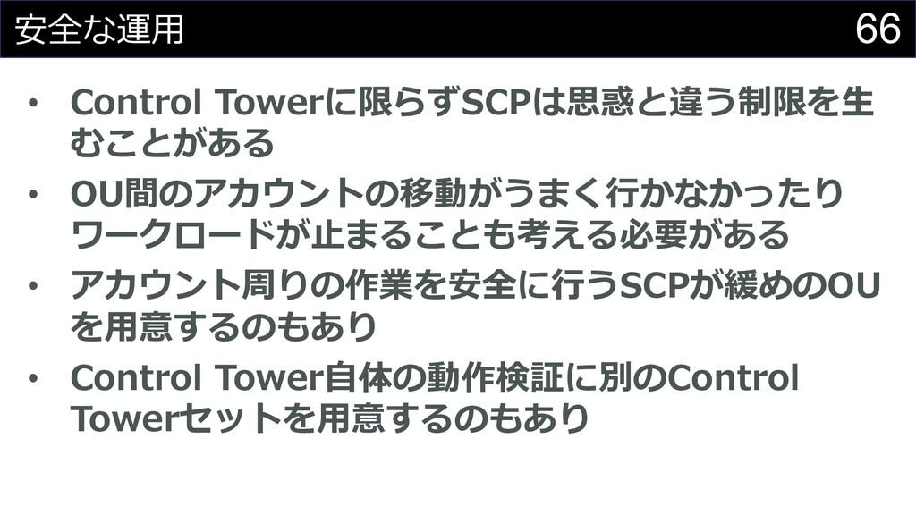 66 安全な運⽤ • Control Towerに限らずSCPは思惑と違う制限を⽣ むことがあ...