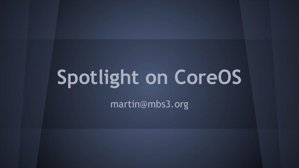 Spotlight on CoreOS martin@mbs3.org