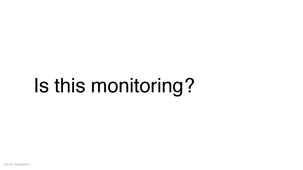 Is this monitoring? Gareth Rushgrove