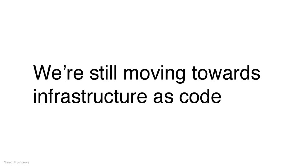 We're still moving towards infrastructure as co...