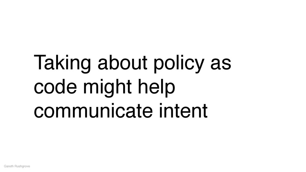 Taking about policy as code might help communic...