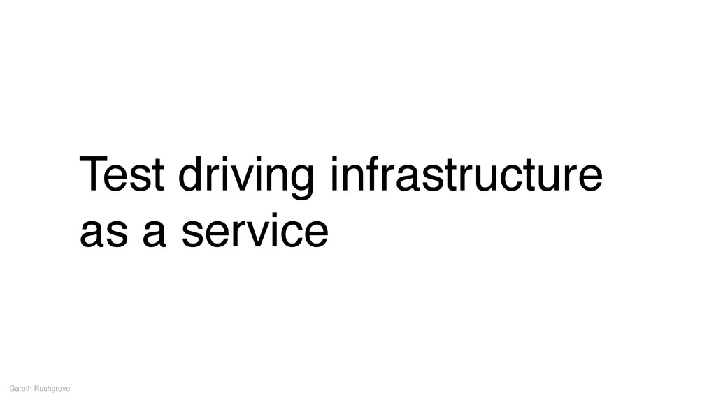 Test driving infrastructure as a service Gareth...