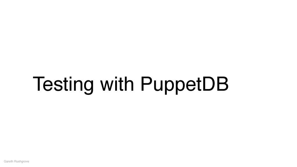 Testing with PuppetDB Gareth Rushgrove