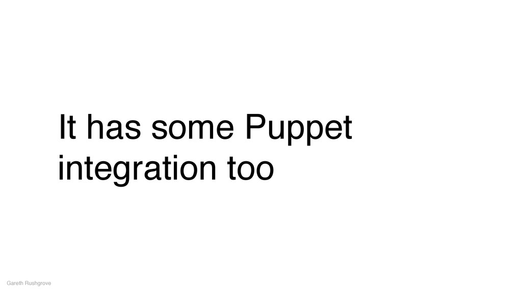 It has some Puppet integration too Gareth Rushg...