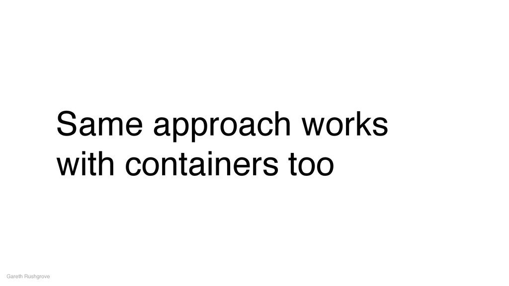 Same approach works with containers too Gareth ...