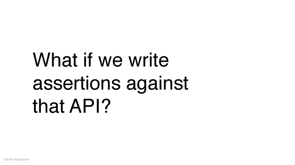 What if we write assertions against! that API? ...