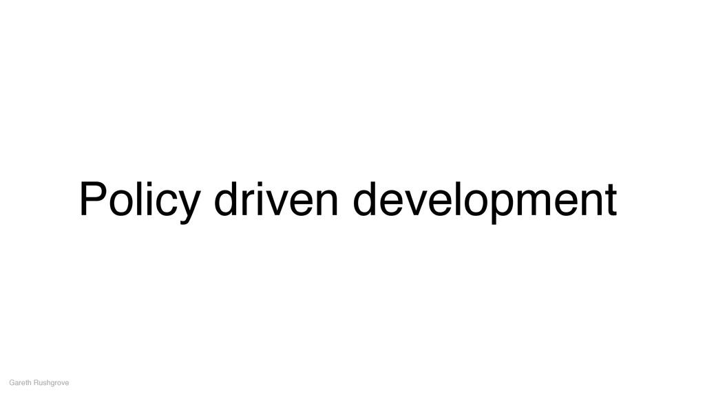 Policy driven development Gareth Rushgrove