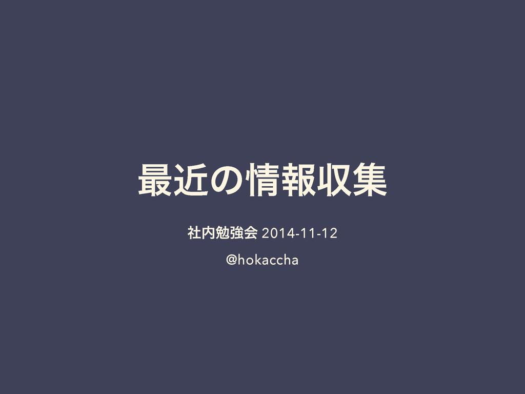 ࠷ۙͷใऩू ࣾษڧձ 2014-11-12 @hokaccha