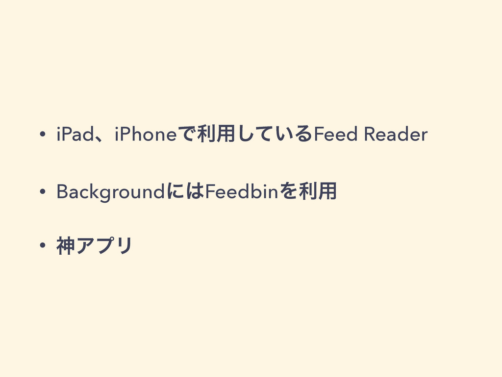 • iPadɺiPhoneͰར༻͍ͯ͠ΔFeed Reader • Backgroundʹ͸F...