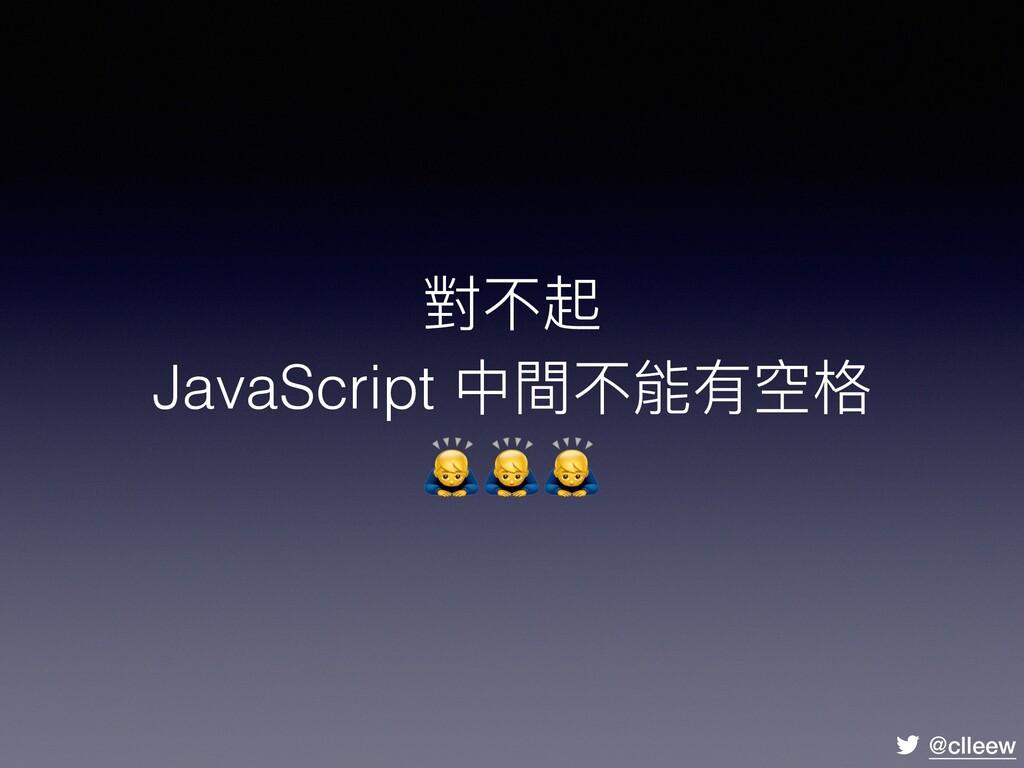 @clleew 對不起 JavaScript 中間不能有空格