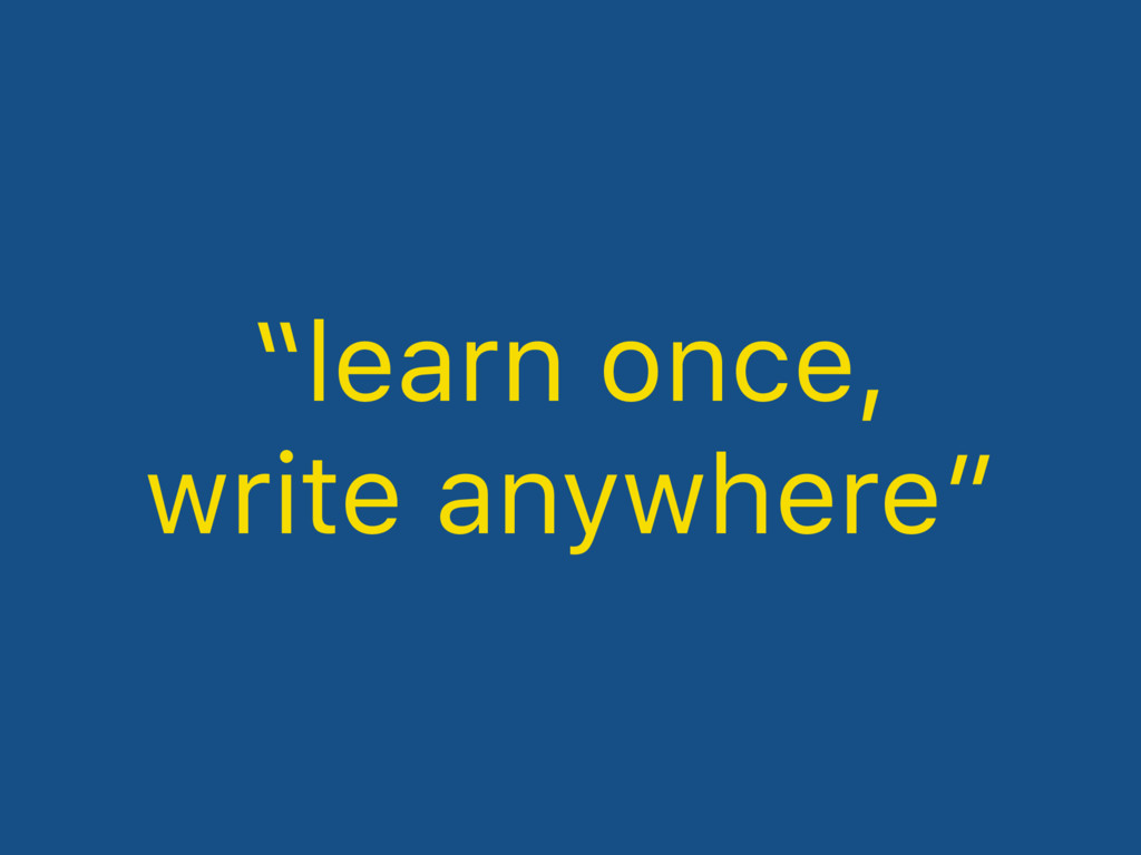 """learn once, write anywhere"""