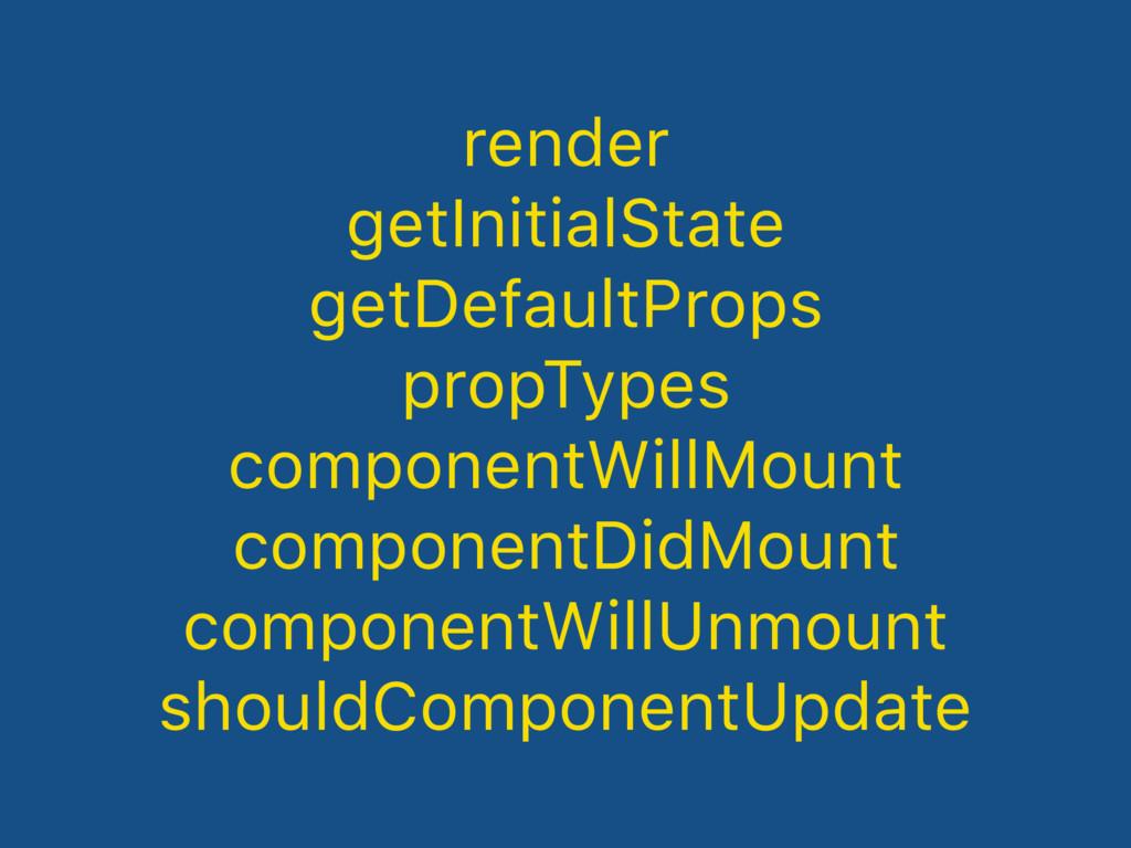 render getInitialState getDefaultProps propType...
