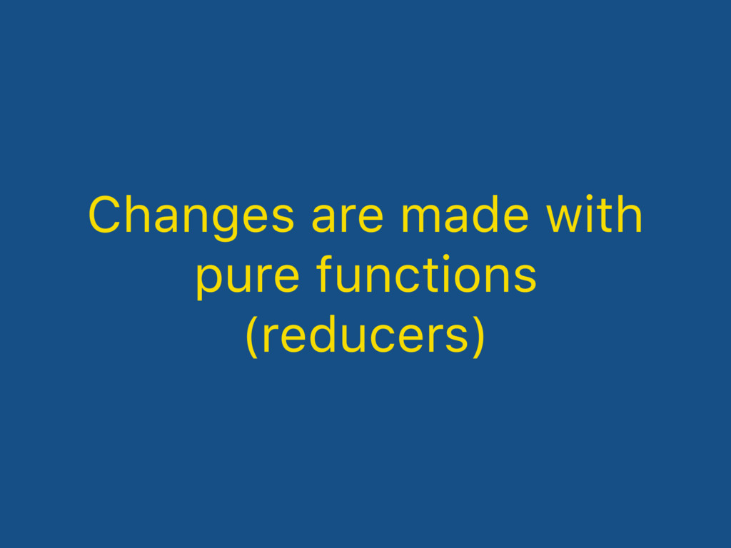 Changes are made with pure functions (reducers)