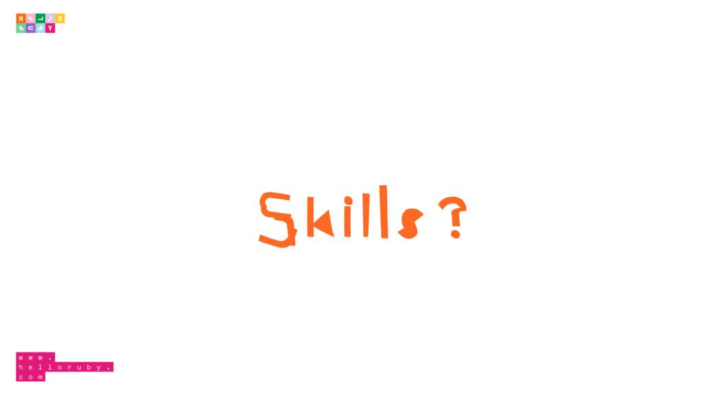 Skills?
