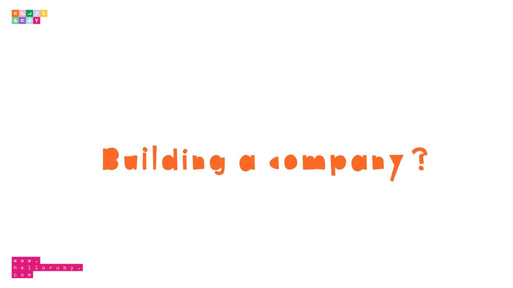 Building a company?