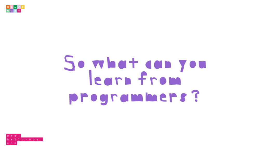 So what can you learn from programmers?