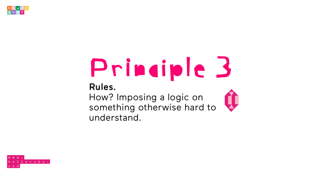 Principle 3 Rules. How? Imposing a logic on som...