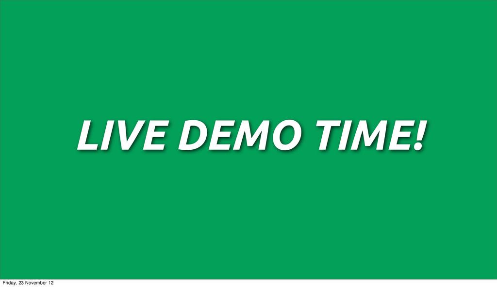LIVE DEMO TIME! Friday, 23 November 12