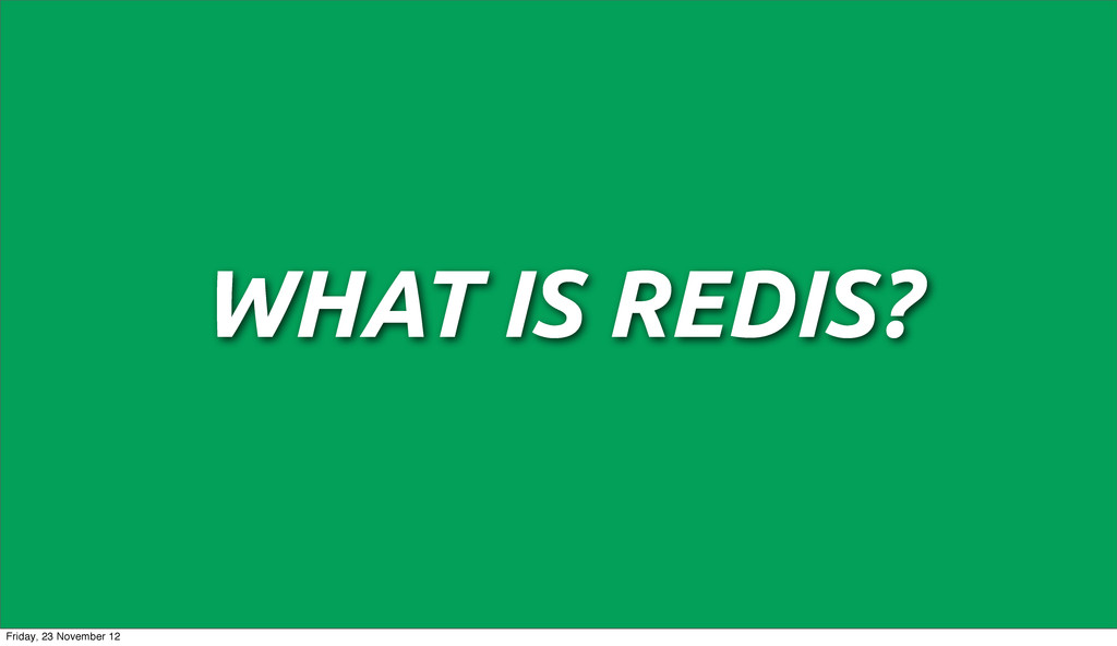 WHAT IS REDIS? Friday, 23 November 12