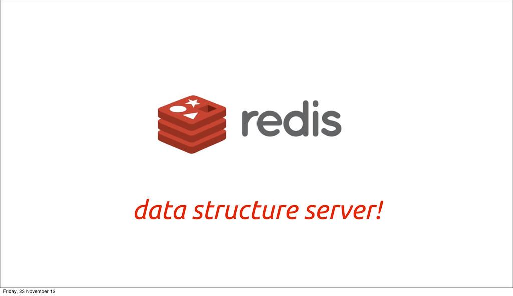 data structure server! Friday, 23 November 12