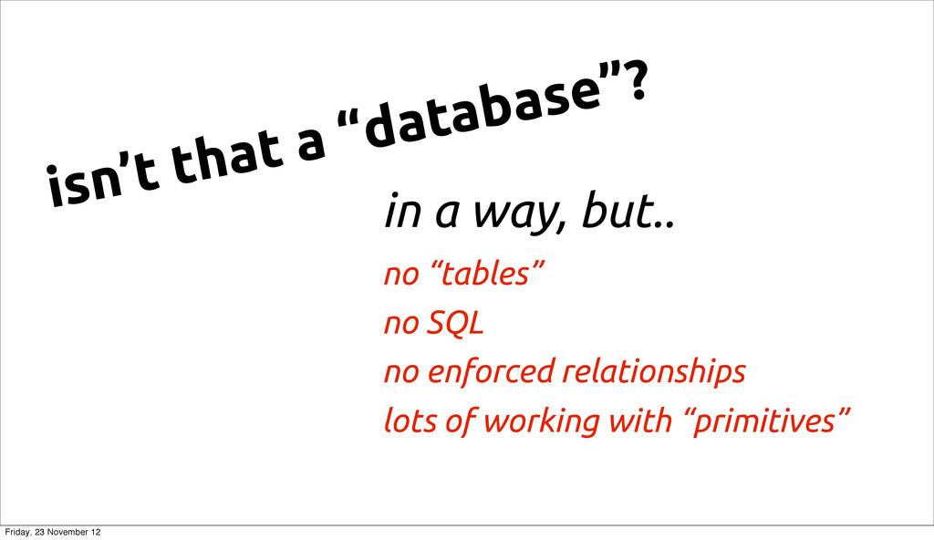 "in a way, but.. no ""tables"" no SQL no enforced ..."