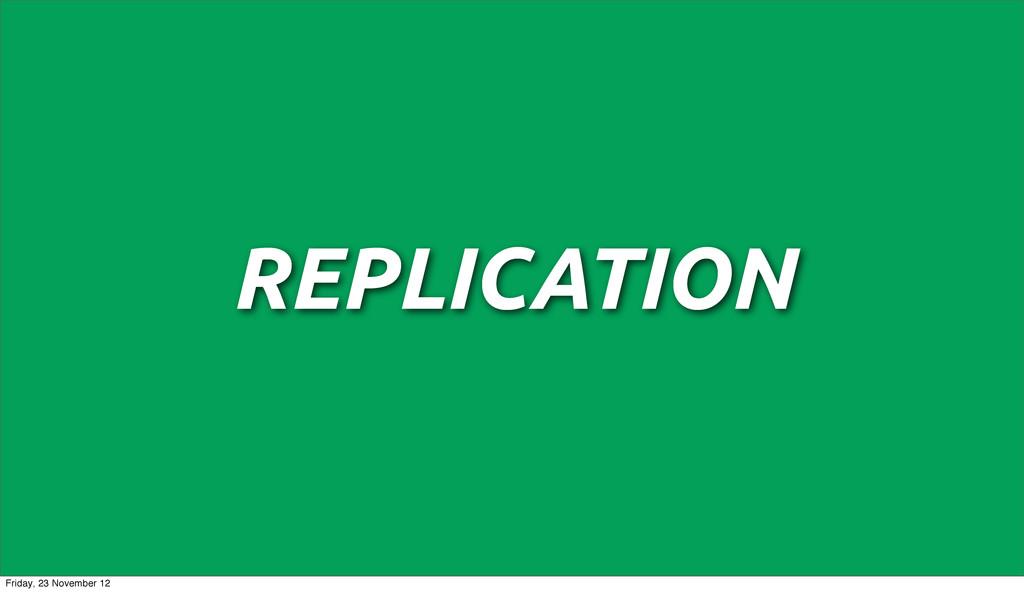 REPLICATION Friday, 23 November 12