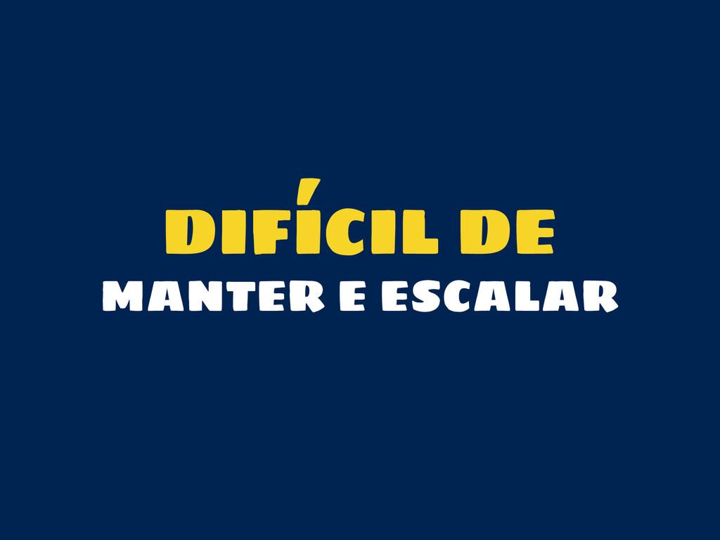 DIFÍCIL DE MANTER E ESCALAR