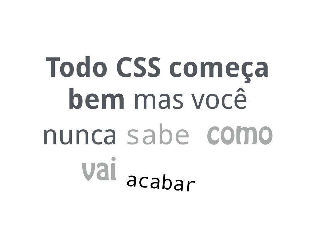 Todo CSS começa bem mas você nunca sabe como va...