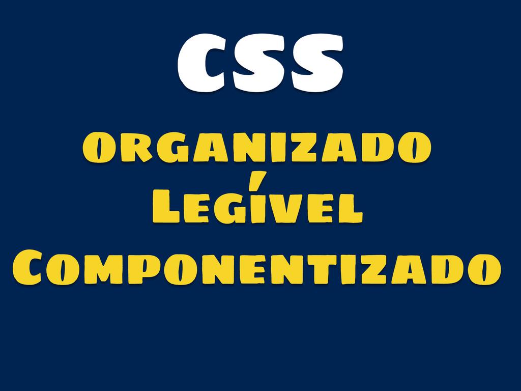 organizado Legível Componentizado CSS