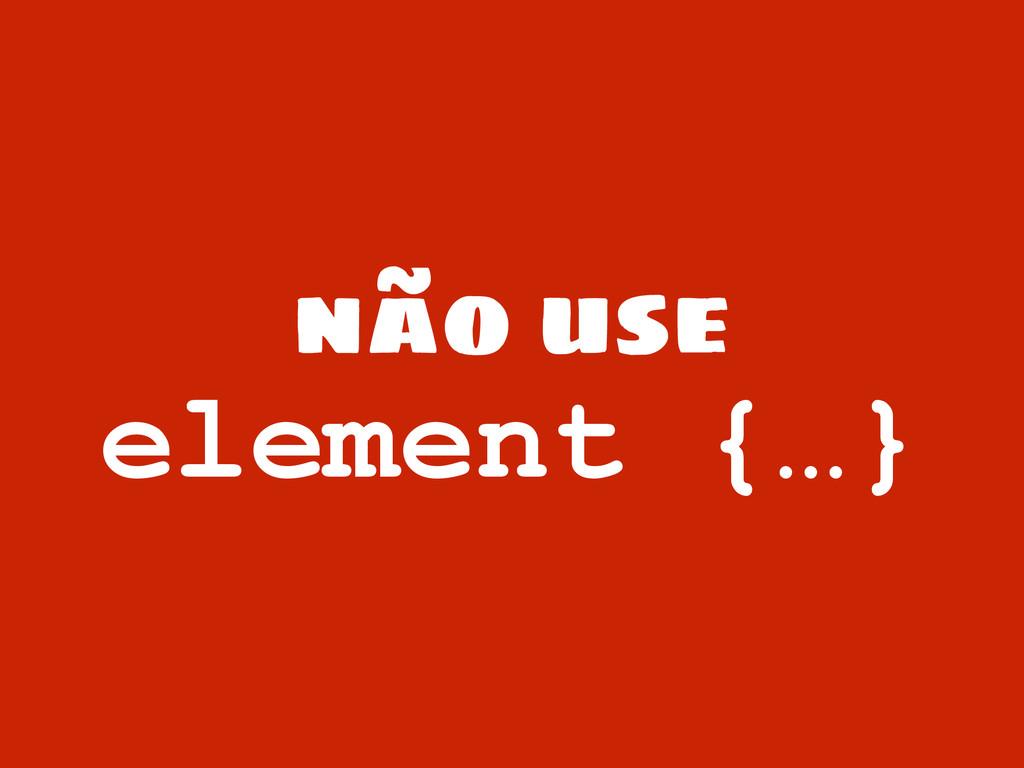 não use element {…}
