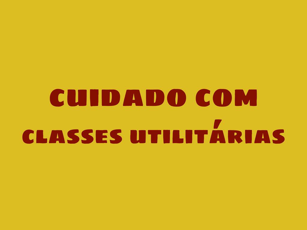 cuidado com classes utilitárias
