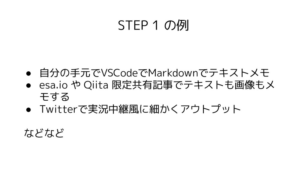 STEP 1 の例 ● 自分の手元でVSCodeでMarkdownでテキストメモ ● esa....