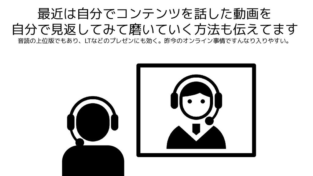 最近は自分でコンテンツを話した動画を 自分で見返してみて磨いていく方法も伝えてます 音読の上位...