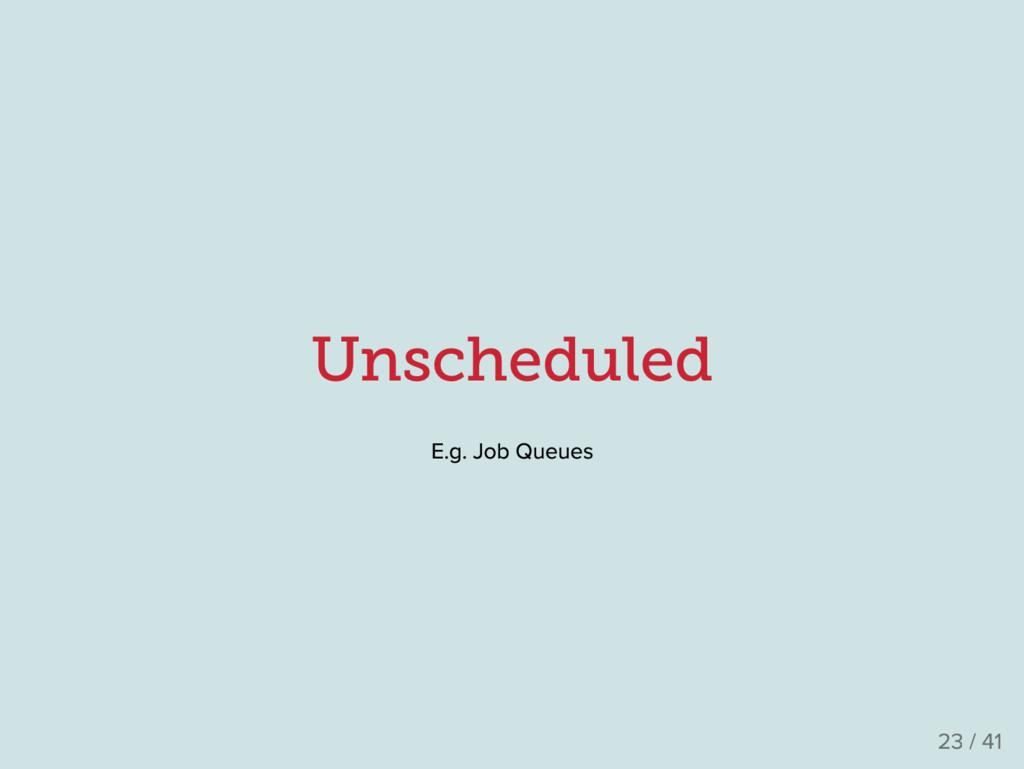 Unscheduled E .g . Job Queues 23 / 41