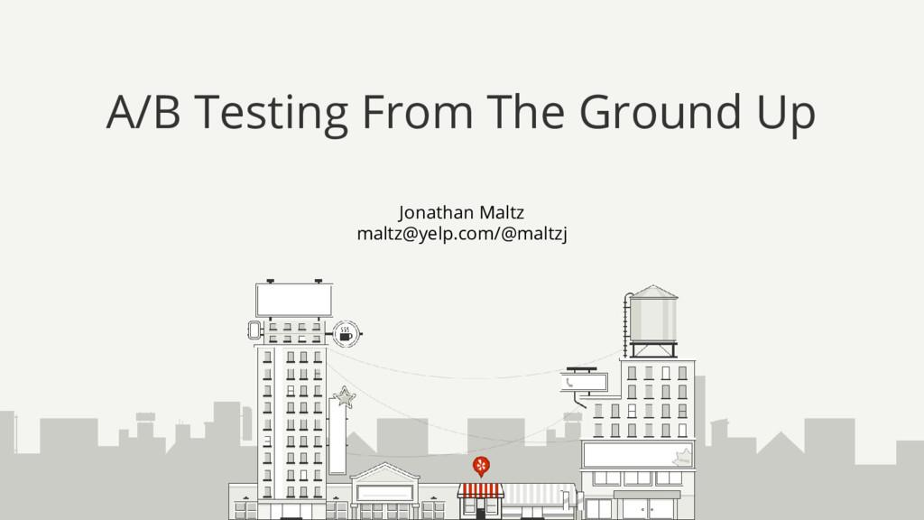 Jonathan Maltz maltz@yelp.com/@maltzj A/B Testi...