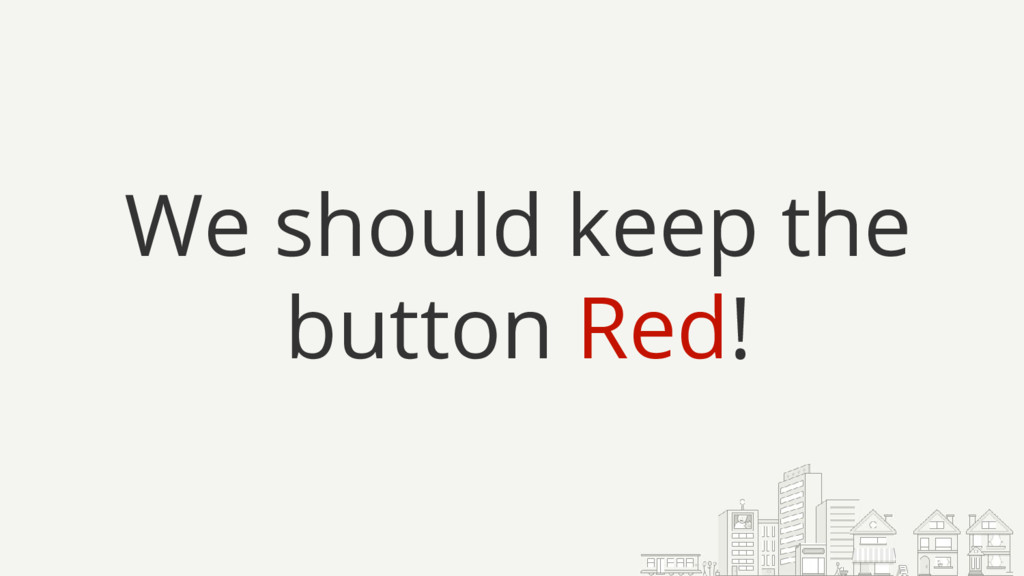 We should keep the button Red!