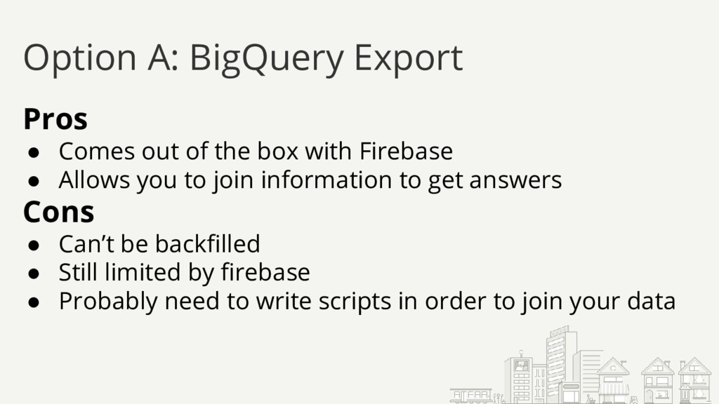 Option A: BigQuery Export Pros ● Comes out of t...