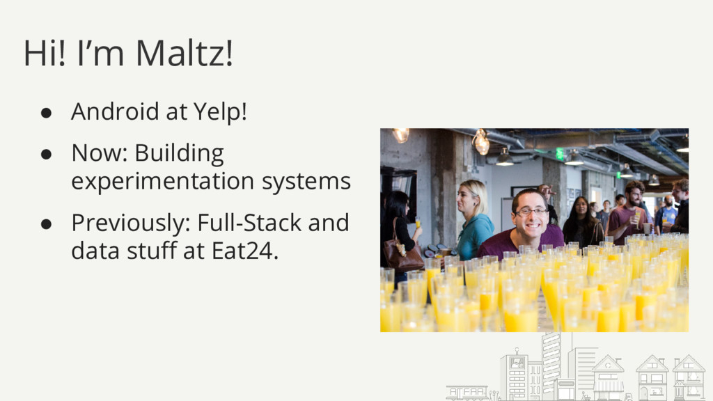 Hi! I'm Maltz! ● Android at Yelp! ● Now: Buildi...
