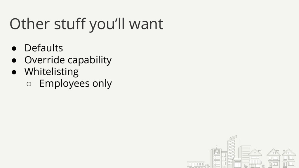 ● Defaults ● Override capability ● Whitelisting...