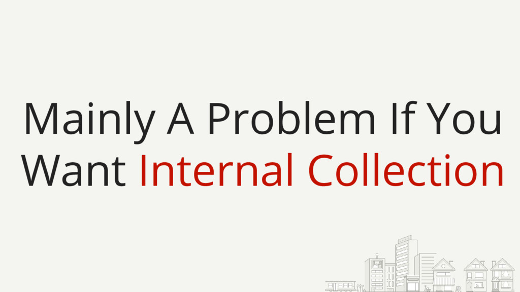 Mainly A Problem If You Want Internal Collection