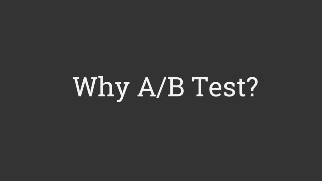 Why A/B Test?