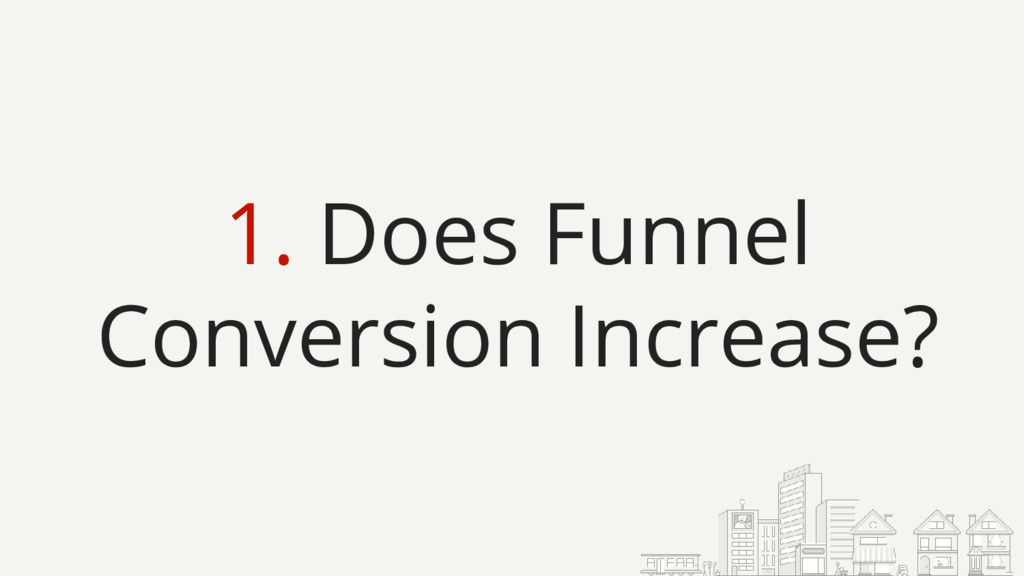1. Does Funnel Conversion Increase?