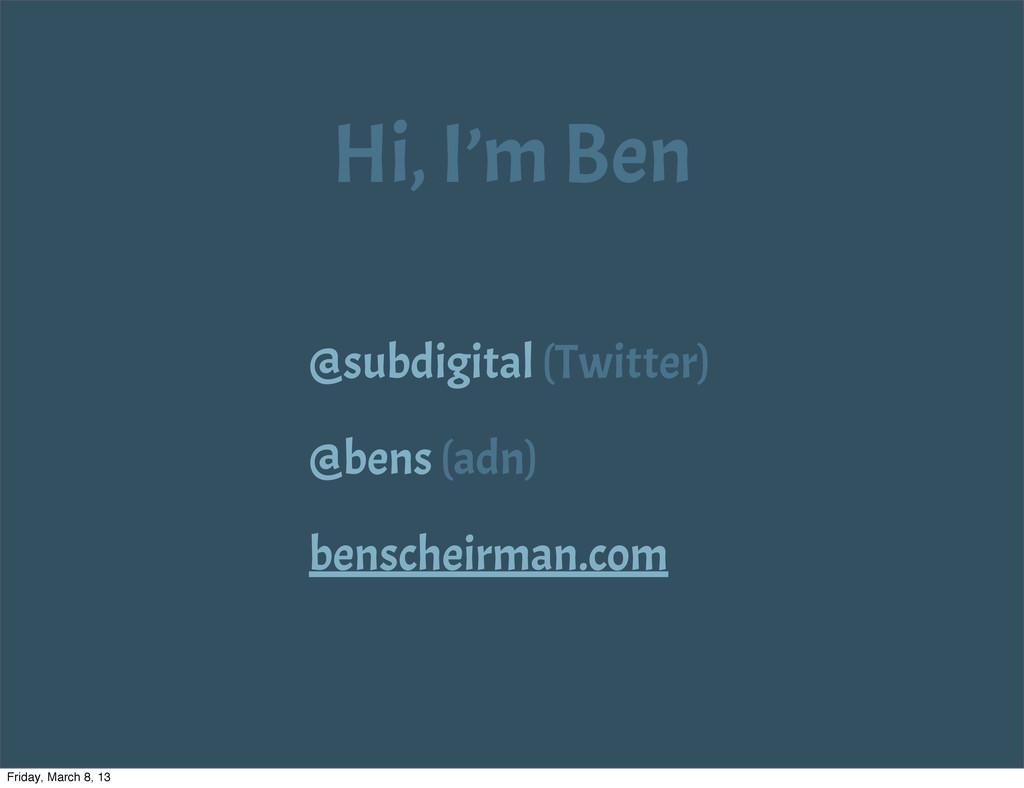 Hi, I'm Ben @subdigital (Twitter) @bens (adn) b...