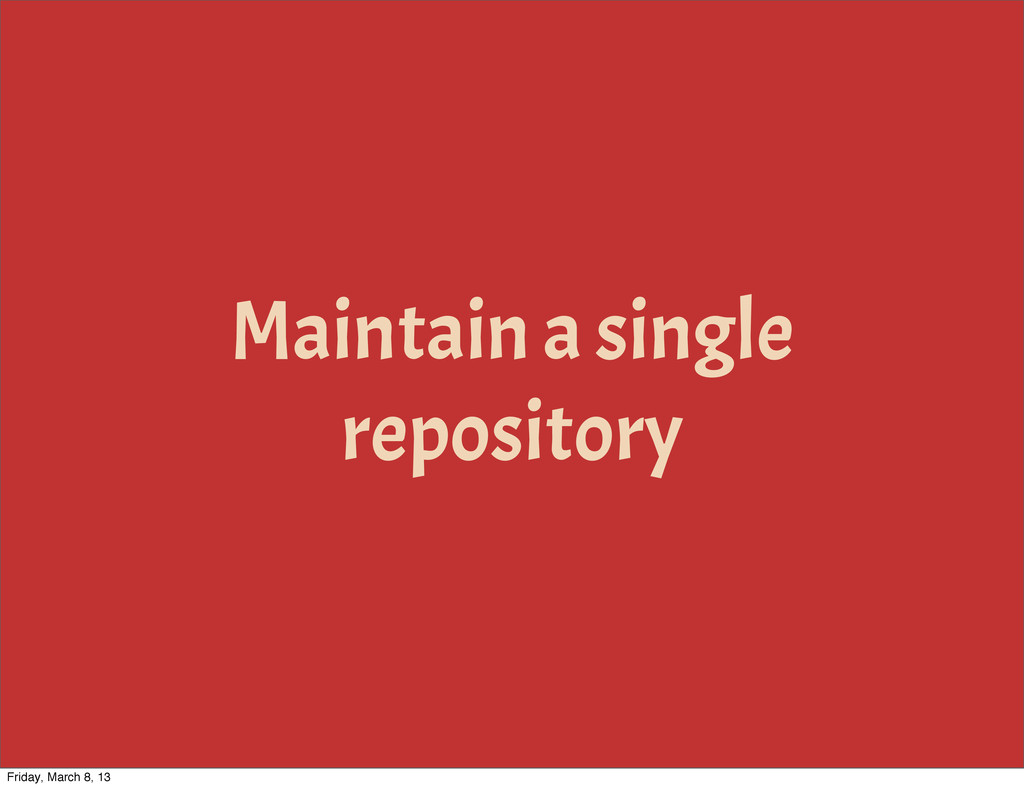 Maintain a single repository Friday, March 8, 13