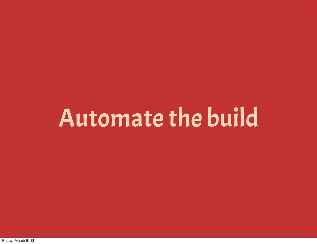 Automate the build Friday, March 8, 13
