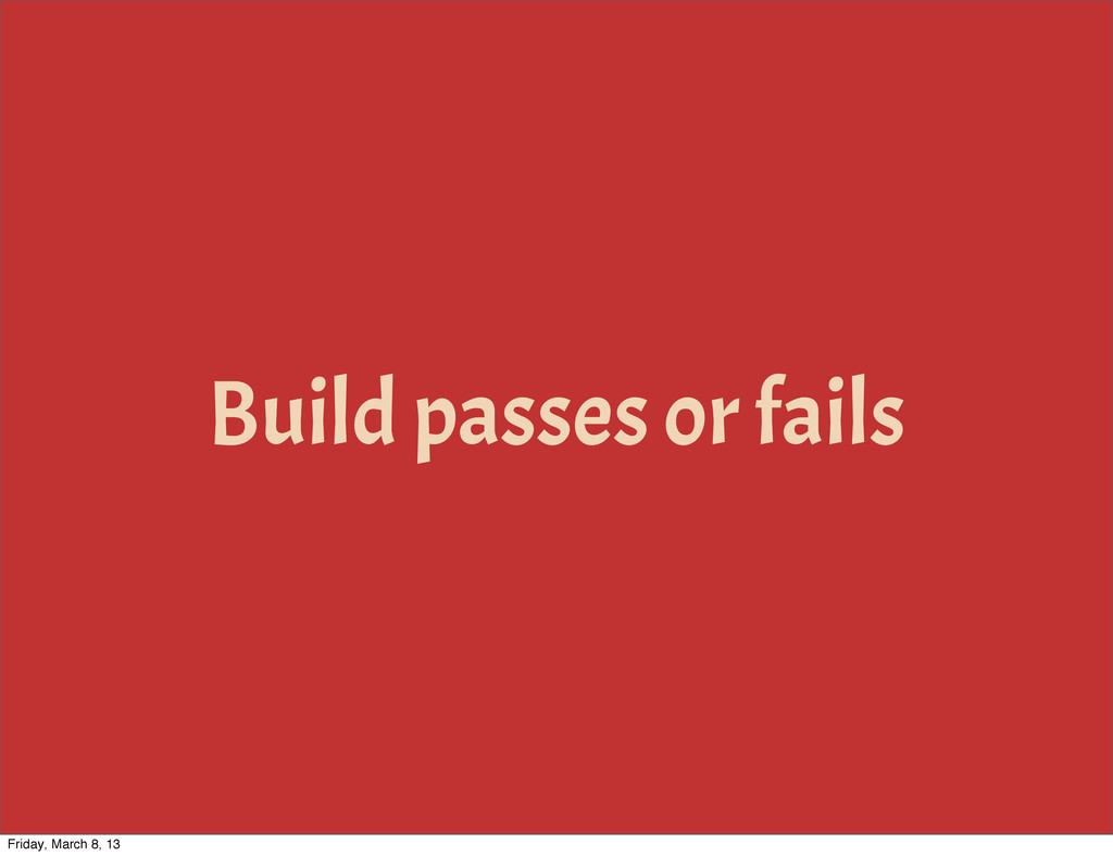 Build passes or fails Friday, March 8, 13
