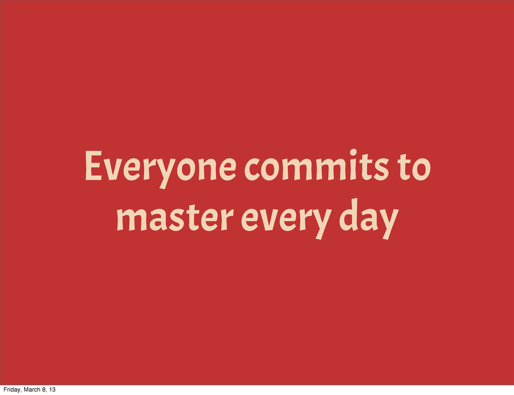 Everyone commits to master every day Friday, Ma...